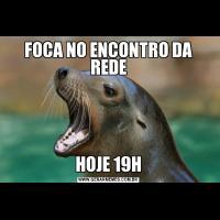 FOCA NO ENCONTRO DA REDEHOJE 19H
