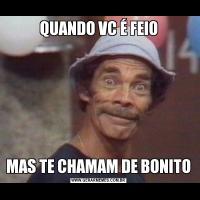 QUANDO VC É FEIOMAS TE CHAMAM DE BONITO
