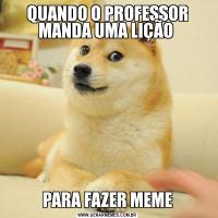 QUANDO O PROFESSOR MANDA UMA LIÇÃO PARA FAZER MEME