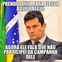 PRENDI O LULA PARA ELEGER AQUELE JEGUEAGORA ELE FALA QUE NÃO PARTICIPEI DA CAMPANHA DELE