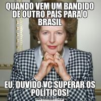 QUANDO VEM UM BANDIDO DE OUTRO PAÍS PARA O BRASILEU, DUVIDO VC SUPERAR OS POLÍTICOS!