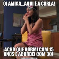 OI AMIGA...AQUI É A CARLA!ACHO QUE DORMI COM 15 ANOS E ACORDEI COM 30!