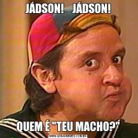 JÁDSON!    JÁDSON!QUEM É