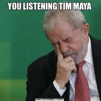 YOU LISTENING TIM MAYA