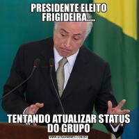 PRESIDENTE ELEITO FRIGIDEIRA....TENTANDO ATUALIZAR STATUS DO GRUPO