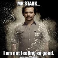 MR STARK...i am not feeling so good.