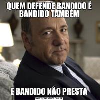 QUEM DEFENDE BANDIDO É BANDIDO TAMBÉME BANDIDO NÃO PRESTA