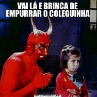 VAI LÁ E BRINCA DE EMPURRAR O COLEGUINHA