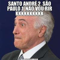 SANTO ANDRÉ 2  SÃO PAULO 1  NÃO VOU RIR KKKKKKKKKK