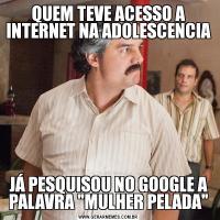 QUEM TEVE ACESSO A INTERNET NA ADOLESCENCIAJÁ PESQUISOU NO GOOGLE A PALAVRA