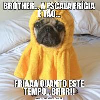 BROTHER... A ESCALA FRÍGIA É TÃO...FRIAAA QUANTO ESTE TEMPO...BRRR!!