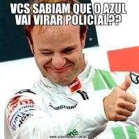 VCS SABIAM QUE O AZUL VAI VIRAR POLICIAL??