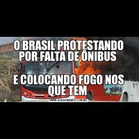 O BRASIL PROTESTANDO POR FALTA DE ÔNIBUS E COLOCANDO FOGO NOS QUE TEM