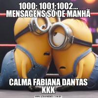 1000; 1001;1002... MENSAGENS SÓ DE MANHÃCALMA FABIANA DANTAS KKK