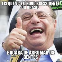 EIS QUE VC E O NOVO PRESSIDENTE DO BRASIL E ACABA DE ARRUMAR OS DENTES