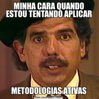 MINHA CARA QUANDO ESTOU TENTANDO APLICARMETODOLOGIAS ATIVAS