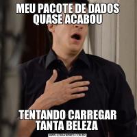 MEU PACOTE DE DADOS QUASE ACABOUTENTANDO CARREGAR TANTA BELEZA