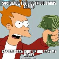 SOCIEDADE: TÊNIS DE 1K DOL É MAIS ACEITOCAPITALISTAS: SHUT UP AND TAKE MY MONEY