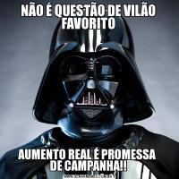 NÃO É QUESTÃO DE VILÃO FAVORITOAUMENTO REAL É PROMESSA  DE CAMPANHA!!