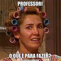 PROFESSOR!O QUE É PARA FAZER?