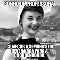 SONHO DE PROFESSORA:COMEÇAR A SEMANA SEM DEVER NADA PARA A COORDENADORA.