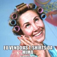 EU VENDO AS T-SHIRTS DA MIMÁ