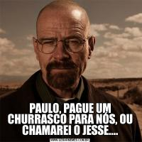 PAULO, PAGUE UM CHURRASCO PARA NÓS, OU CHAMAREI O JESSE....