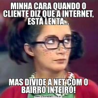 MINHA CARA QUANDO O CLIENTE DIZ QUE A INTERNET, ESTÁ LENTA...MAS DIVIDE A NET COM O BAIRRO INTEIRO!