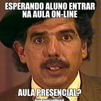 ESPERANDO ALUNO ENTRAR NA AULA ON-LINEAULA PRESENCIAL?