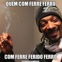 QUEM COM FERRE FERROCOM FERRE FERIDO FERRO