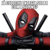 JÁ COLOCOU ENERGIA SOLAR COM A SOLENS?