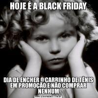 HOJE É A BLACK FRIDAYDIA DE ENCHER O CARRINHO DE TÊNIS EM PROMOÇÃO E NÃO COMPRAR NENHUM