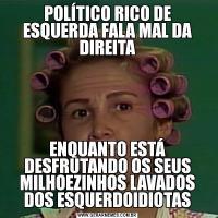 POLÍTICO RICO DE ESQUERDA FALA MAL DA DIREITAENQUANTO ESTÁ DESFRUTANDO OS SEUS MILHOEZINHOS LAVADOS DOS ESQUERDOIDIOTAS