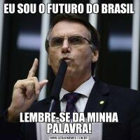 EU SOU O FUTURO DO BRASILLEMBRE-SE DA MINHA PALAVRA!