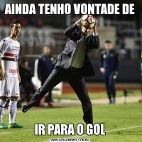 AINDA TENHO VONTADE DE IR PARA O GOL