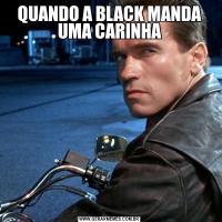 QUANDO A BLACK MANDA UMA CARINHA