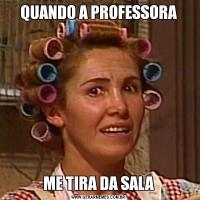 QUANDO A PROFESSORAME TIRA DA SALA