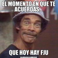 EL MOMENTO EN QUE TE ACUERDAS...QUE HOY HAY FJU