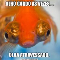 OLHO GORDO AS VEZES....OLHA ATRAVESSADO.