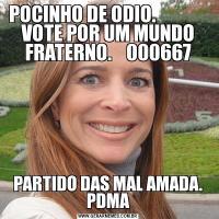 POCINHO DE ODIO.               VOTE POR UM MUNDO FRATERNO.    000667PARTIDO DAS MAL AMADA. PDMA