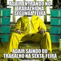 ADAIR ENTRANDO NO TRABALHO NA SEGUNDA-FEIRAADAIR SAINDO DO TRABALHO NA SEXTA-FEIRA