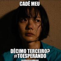 CADÊ MEU DÉCIMO TERCEIRO? #TOESPERANDO