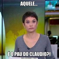 AQUELE...É O PAU DO CLAUDIO?!