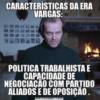 CARACTERÍSTICAS DA ERA VARGAS: POLITICA TRABALHISTA E CAPACIDADE DE NEGOCIAÇÃO COM PARTIDO ALIADOS E DE OPOSIÇÃO .