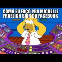 COMO EU FAÇO PRA MICHELLE FROELICH SAIR DO FACEBOOK
