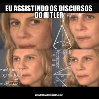 EU ASSISTINDO OS DISCURSOS DO HITLER