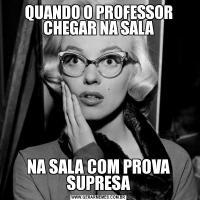 QUANDO O PROFESSOR CHEGAR NA SALANA SALA COM PROVA SUPRESA