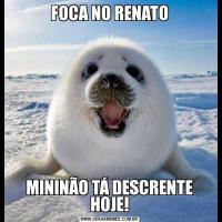 FOCA NO RENATOMININÃO TÁ DESCRENTE HOJE!