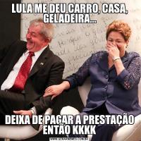 LULA ME DEU CARRO, CASA, GELADEIRA...DEIXA DE PAGAR A PRESTAÇÃO ENTÃO KKKK