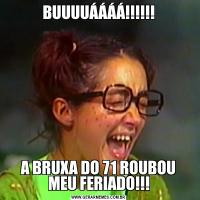 BUUUUÁÁÁÁ!!!!!!A BRUXA DO 71 ROUBOU MEU FERIADO!!!